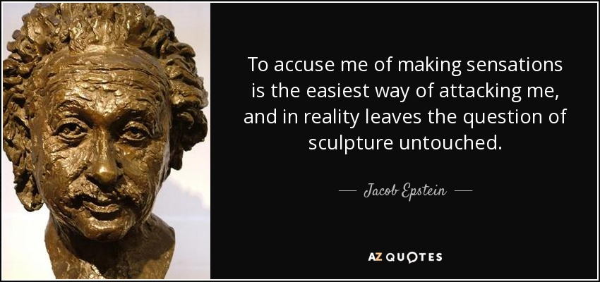 To accuse me of making sensations is the easiest way of attacking me, and in reality leaves the question of sculpture untouched. - Jacob Epstein