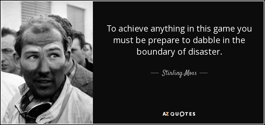 To achieve anything in this game you must be prepare to dabble in the boundary of disaster. - Stirling Moss