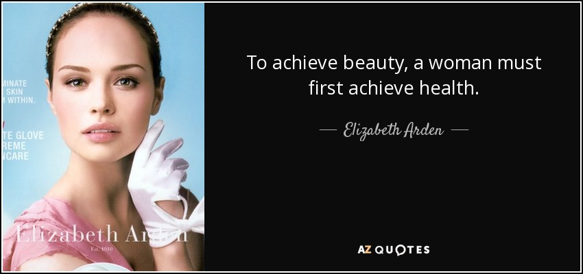 To achieve beauty, a woman must first achieve health. - Elizabeth Arden