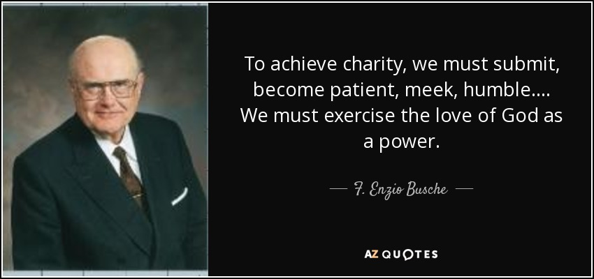 To achieve charity, we must submit, become patient, meek, humble. . . . We must exercise the love of God as a power. - F. Enzio Busche