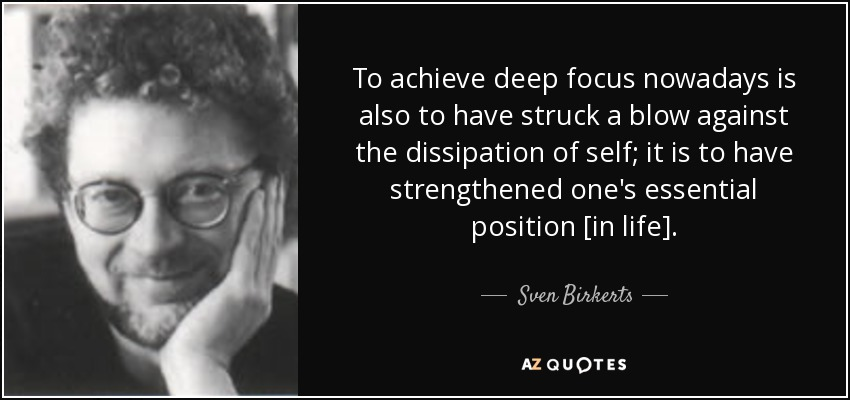 To achieve deep focus nowadays is also to have struck a blow against the dissipation of self; it is to have strengthened one's essential position [in life]. - Sven Birkerts