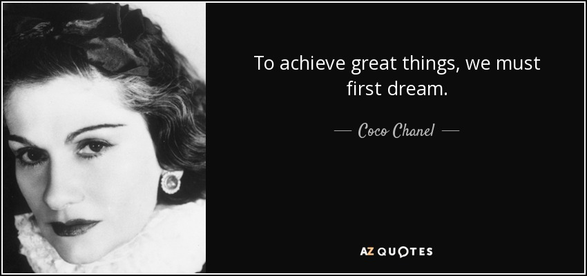 To Achieve Great Things, We Must First Dream.   Coco Chanel