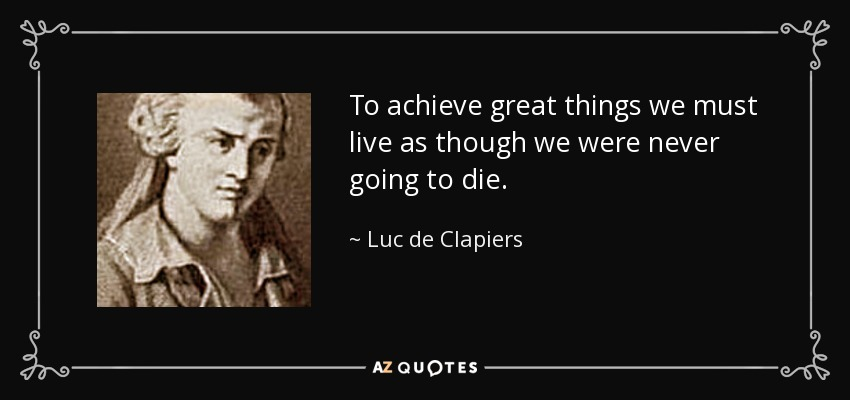 To achieve great things we must live as though we were never going to die. - Luc de Clapiers