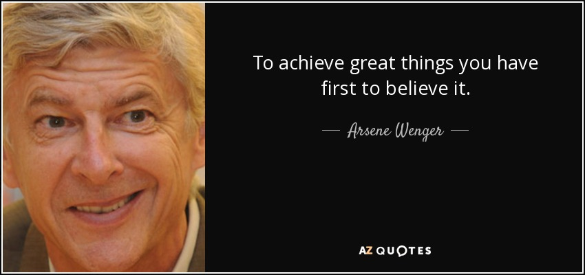 To achieve great things you have first to believe it. - Arsene Wenger