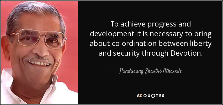To achieve progress and development it is necessary to bring about co-ordination between liberty and security through Devotion. - Pandurang Shastri Athavale
