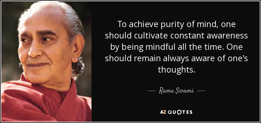 To achieve purity of mind, one should cultivate constant awareness by being mindful all the time. One should remain always aware of one's thoughts. - Rama Swami