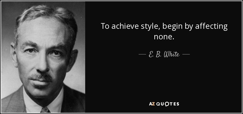 To achieve style, begin by affecting none. - E. B. White
