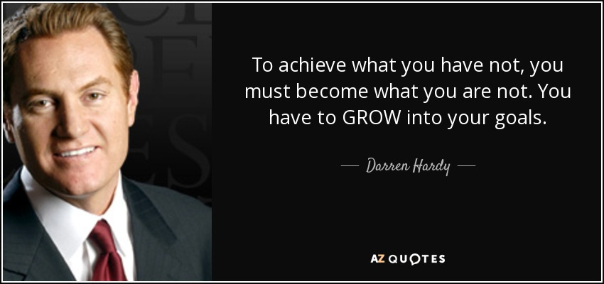 To achieve what you have not, you must become what you are not. You have to GROW into your goals. - Darren Hardy
