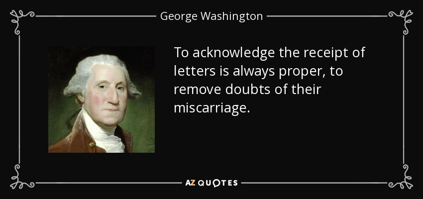 To acknowledge the receipt of letters is always proper, to remove doubts of their miscarriage. - George Washington