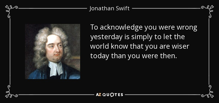 To acknowledge you were wrong yesterday is simply to let the world know that you are wiser today than you were then. - Jonathan Swift