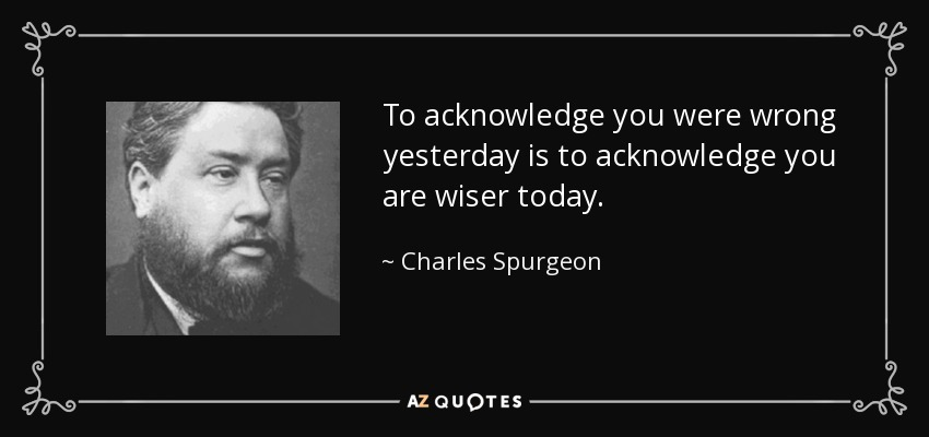 To acknowledge you were wrong yesterday is to acknowledge you are wiser today. - Charles Spurgeon