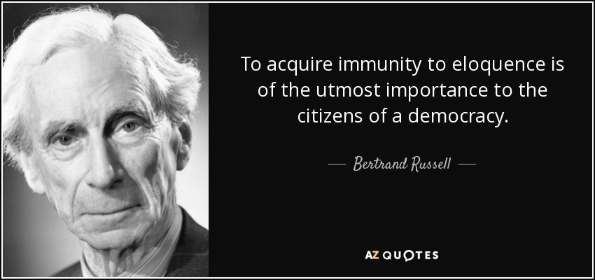 To acquire immunity to eloquence is of the utmost importance to the citizens of a democracy. - Bertrand Russell