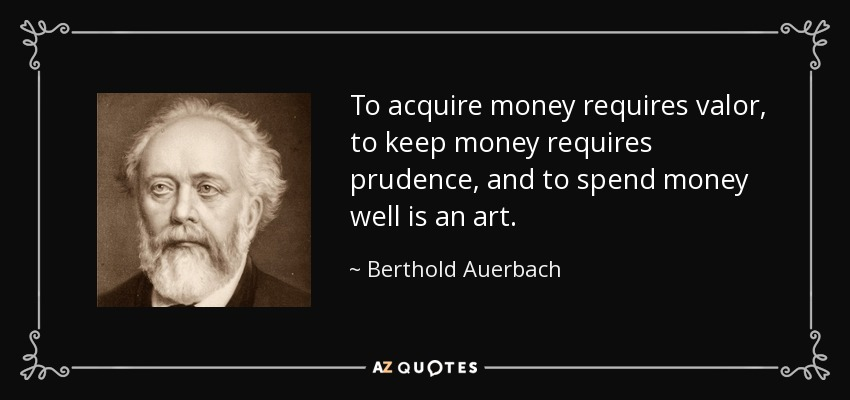 To acquire money requires valor, to keep money requires prudence, and to spend money well is an art. - Berthold Auerbach