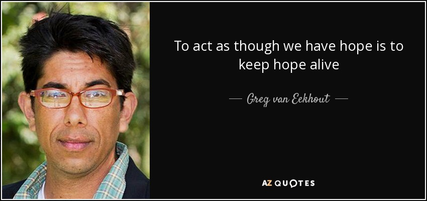 to act as though we have hope is to keep hope alive greg van eekhout