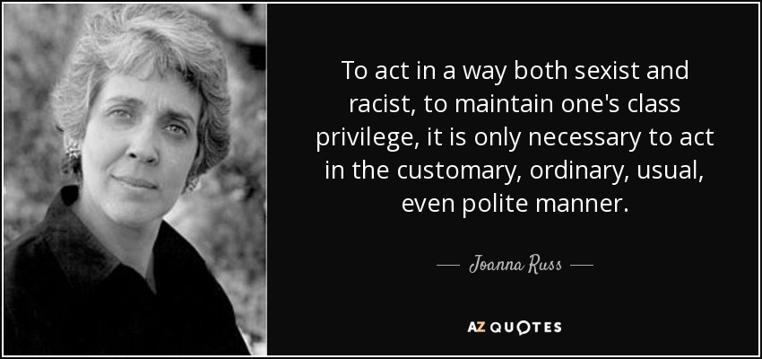 To act in a way both sexist and racist, to maintain one's class privilege, it is only necessary to act in the customary, ordinary, usual, even polite manner. - Joanna Russ