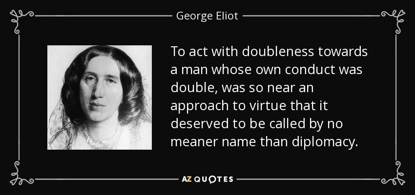 To act with doubleness towards a man whose own conduct was double, was so near an approach to virtue that it deserved to be called by no meaner name than diplomacy. - George Eliot