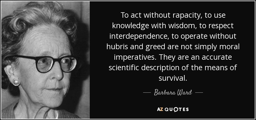 To act without rapacity, to use knowledge with wisdom, to respect interdependence, to operate without hubris and greed are not simply moral imperatives. They are an accurate scientific description of the means of survival. - Barbara Ward, Baroness Jackson of Lodsworth