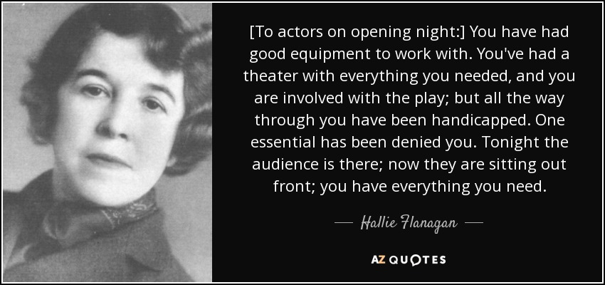 [To actors on opening night:] You have had good equipment to work with. You've had a theater with everything you needed, and you are involved with the play; but all the way through you have been handicapped. One essential has been denied you. Tonight the audience is there; now they are sitting out front; you have everything you need. - Hallie Flanagan