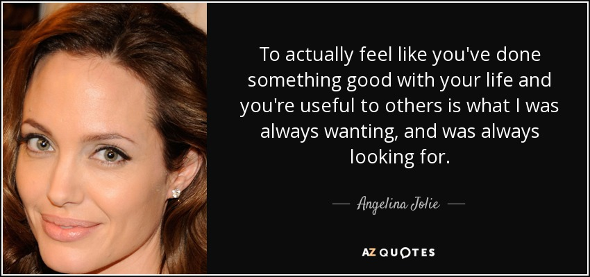 To actually feel like you've done something good with your life and you're useful to others is what I was always wanting, and was always looking for. - Angelina Jolie