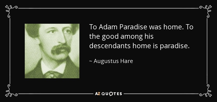 To Adam Paradise was home. To the good among his descendants home is paradise. - Augustus Hare