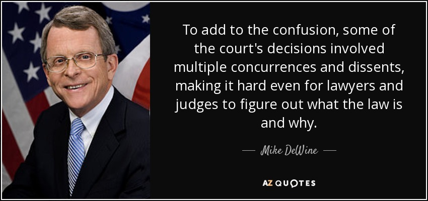 To add to the confusion, some of the court's decisions involved multiple concurrences and dissents, making it hard even for lawyers and judges to figure out what the law is and why. - Mike DeWine