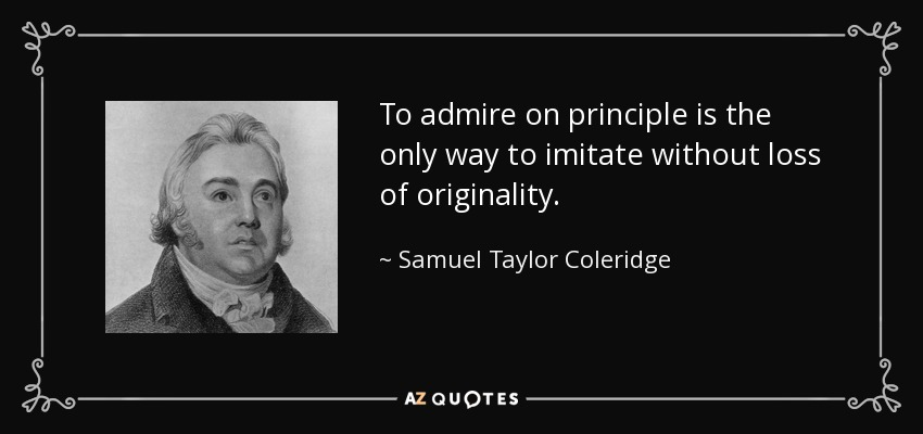 To admire on principle is the only way to imitate without loss of originality. - Samuel Taylor Coleridge