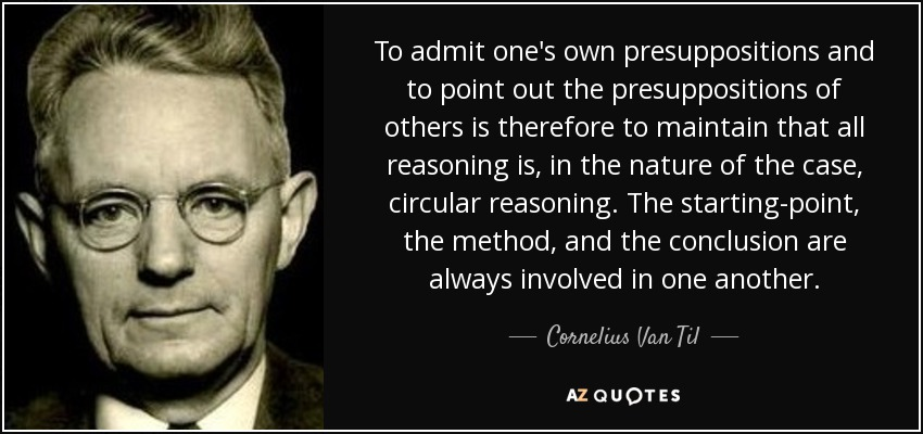 To admit one's own presuppositions and to point out the presuppositions of others is therefore to maintain that all reasoning is, in the nature of the case, circular reasoning. The starting-point, the method, and the conclusion are always involved in one another. - Cornelius Van Til