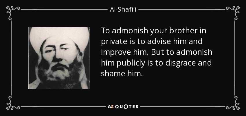 To admonish your brother in private is to advise him and improve him. But to admonish him publicly is to disgrace and shame him. - Al-Shafi'i