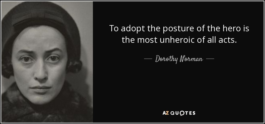 To adopt the posture of the hero is the most unheroic of all acts. - Dorothy Norman