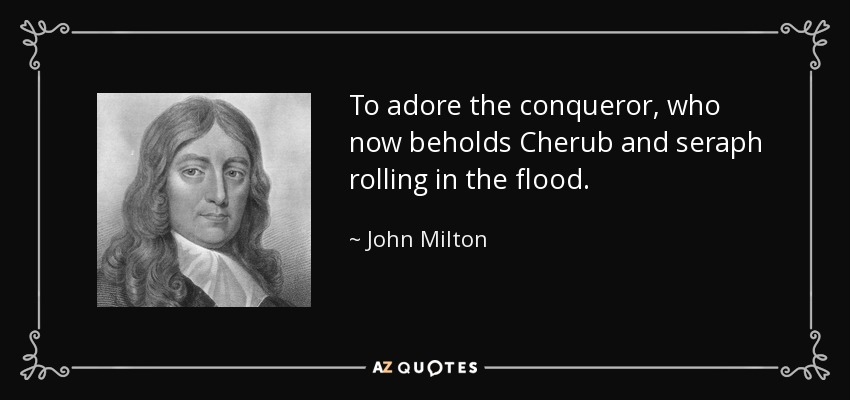 To adore the conqueror, who now beholds Cherub and seraph rolling in the flood. - John Milton