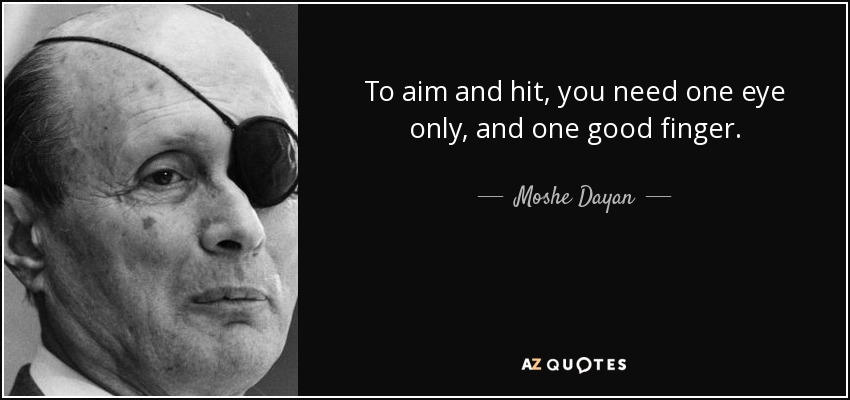 To aim and hit, you need one eye only, and one good finger. - Moshe Dayan