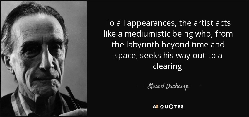 To all appearances, the artist acts like a mediumistic being who, from the labyrinth beyond time and space, seeks his way out to a clearing. - Marcel Duchamp