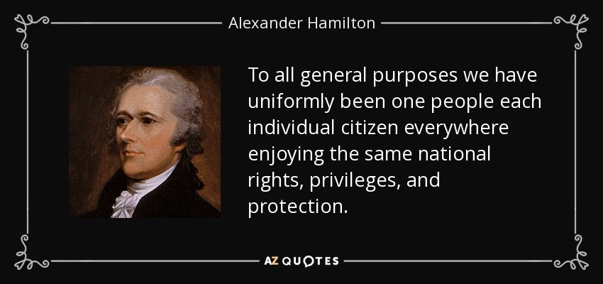 To all general purposes we have uniformly been one people each individual citizen everywhere enjoying the same national rights, privileges, and protection. - Alexander Hamilton