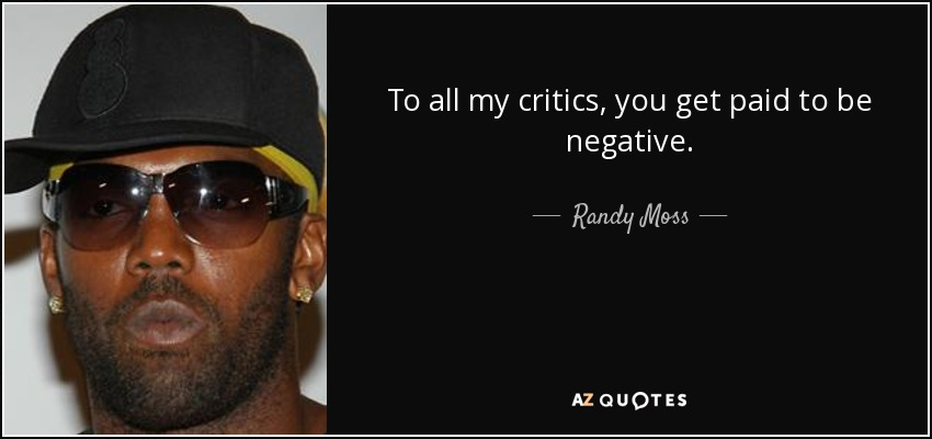 To all my critics, you get paid to be negative. - Randy Moss