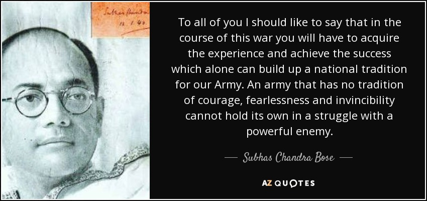To all of you I should like to say that in the course of this war you will have to acquire the experience and achieve the success which alone can build up a national tradition for our Army. An army that has no tradition of courage, fearlessness and invincibility cannot hold its own in a struggle with a powerful enemy. - Subhas Chandra Bose