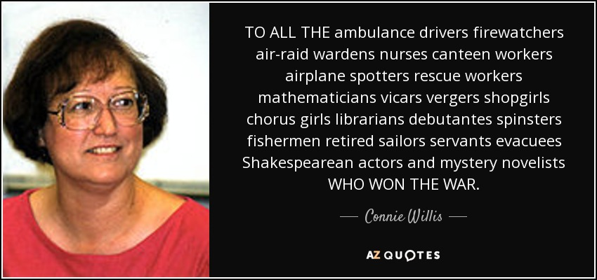 TO ALL THE ambulance drivers firewatchers air-raid wardens nurses canteen workers airplane spotters rescue workers mathematicians vicars vergers shopgirls chorus girls librarians debutantes spinsters fishermen retired sailors servants evacuees Shakespearean actors and mystery novelists WHO WON THE WAR. - Connie Willis