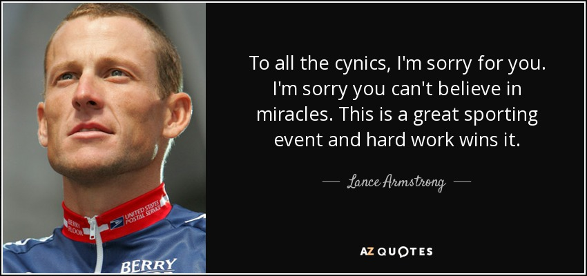 To all the cynics, I'm sorry for you, ... I'm sorry you can't believe in miracles. This is a great sporting event and hard work wins it. - Lance Armstrong