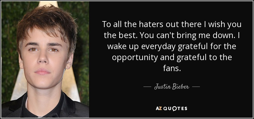To all the haters out there I wish you the best. You can't bring me down. I wake up everyday grateful for the opportunity and grateful to the fans. - Justin Bieber