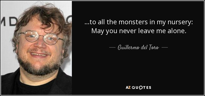...to all the monsters in my nursery: May you never leave me alone. - Guillermo del Toro