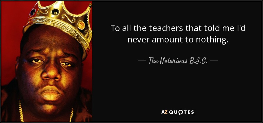 To all the teachers that told me I'd never amount to nothing. - The Notorious B.I.G.