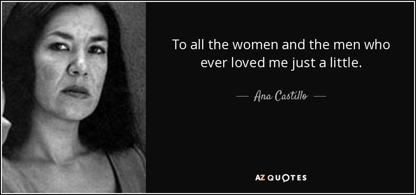 To all the women and the men who ever loved me just a little. - Ana Castillo