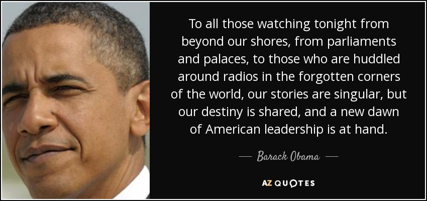 To all those watching tonight from beyond our shores, from parliaments and palaces, to those who are huddled around radios in the forgotten corners of the world, our stories are singular, but our destiny is shared, and a new dawn of American leadership is at hand. - Barack Obama