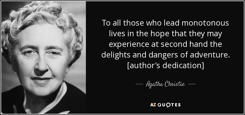 To all those who lead monotonous lives in the hope that they may experience at second hand the delights and dangers of adventure. [author's dedication] - Agatha Christie