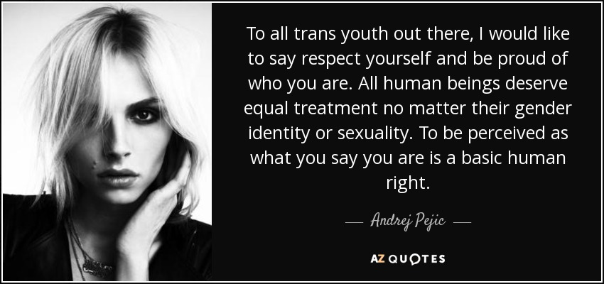 To all trans youth out there, I would like to say respect yourself and be proud of who you are. All human beings deserve equal treatment no matter their gender identity or sexuality. To be perceived as what you say you are is a basic human right. - Andrej Pejic