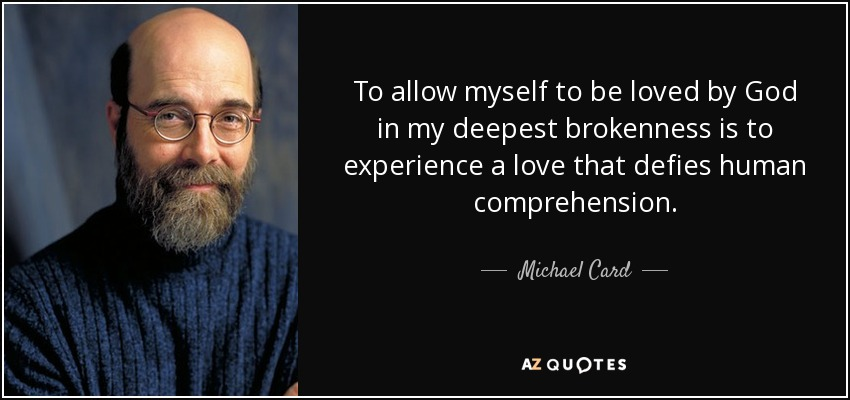 To allow myself to be loved by God in my deepest brokenness is to experience a love that defies human comprehension. - Michael Card