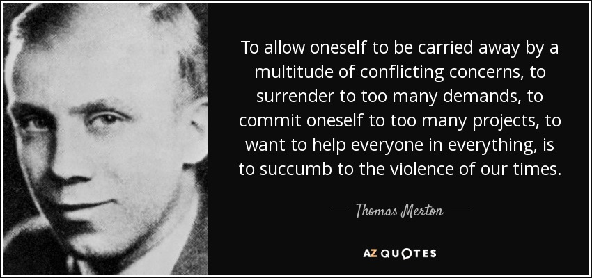 To allow oneself to be carried away by a multitude of conflicting concerns, to surrender to too many demands, to commit oneself to too many projects, to want to help everyone in everything, is to succumb to the violence of our times. - Thomas Merton