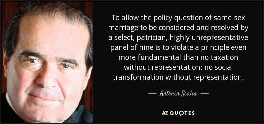 To allow the policy question of same-sex marriage to be considered and resolved by a select, patrician, highly unrepresentative panel of nine is to violate a principle even more fundamental than no taxation without representation: no social transformation without representation. - Antonin Scalia