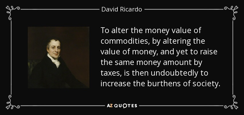 To alter the money value of commodities, by altering the value of money, and yet to raise the same money amount by taxes, is then undoubtedly to increase the burthens of society. - David Ricardo