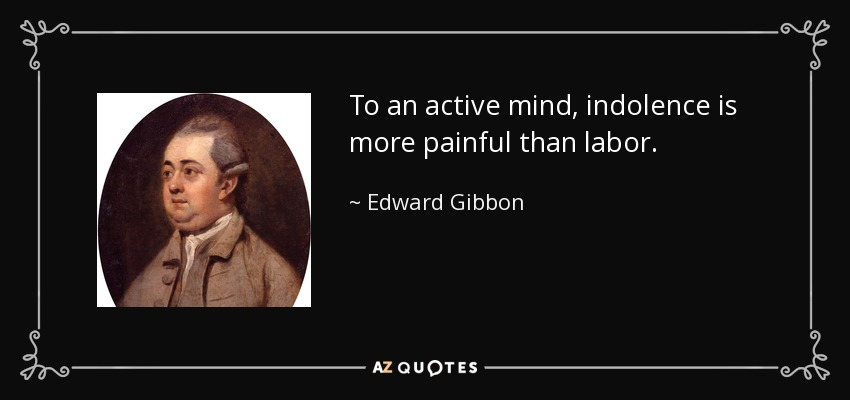 To an active mind, indolence is more painful than labor. - Edward Gibbon