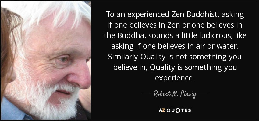 To an experienced Zen Buddhist, asking if one believes in Zen or one believes in the Buddha, sounds a little ludicrous, like asking if one believes in air or water. Similarly Quality is not something you believe in, Quality is something you experience. - Robert M. Pirsig